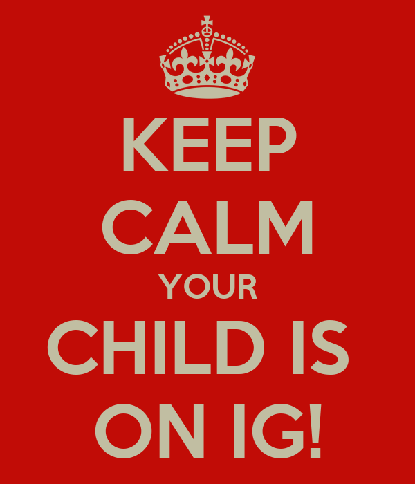 KEEP CALM YOUR CHILD IS  ON IG!