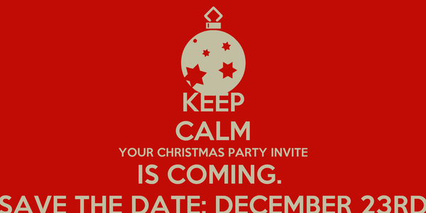 KEEP CALM YOUR CHRISTMAS PARTY INVITE IS COMING.  SAVE THE DATE; DECEMBER 23RD
