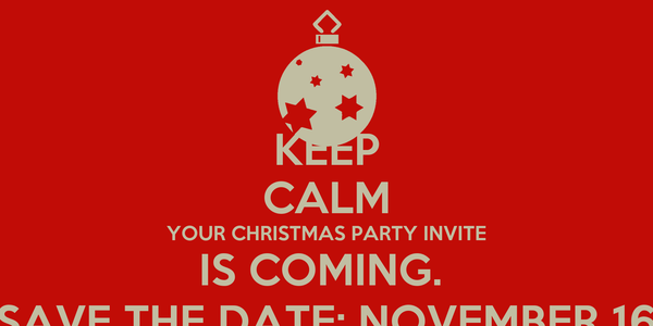 KEEP CALM YOUR CHRISTMAS PARTY INVITE IS COMING.  SAVE THE DATE; NOVEMBER 16