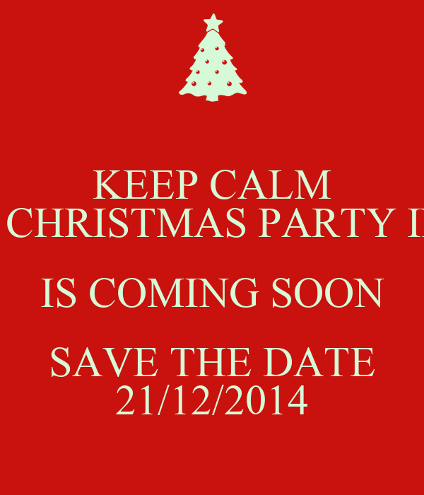 KEEP CALM YOUR CHRISTMAS PARTY INVITE IS COMING SOON SAVE THE DATE 21/12/2014