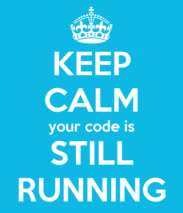 KEEP CALM your code is STILL RUNNING