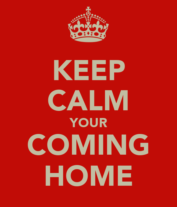 KEEP CALM YOUR COMING  HOME