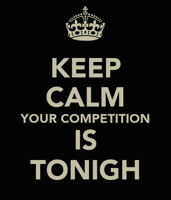 KEEP CALM YOUR COMPETITION IS TONIGH