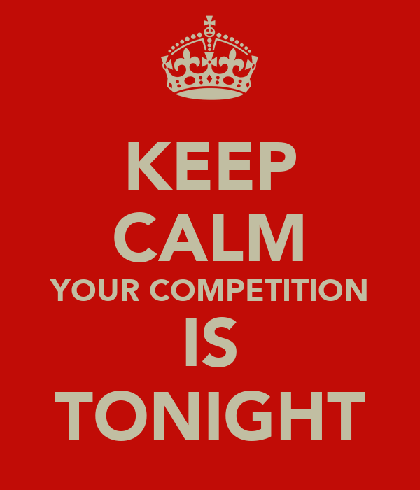 KEEP CALM YOUR COMPETITION IS TONIGHT