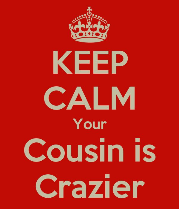KEEP CALM Your Cousin is Crazier