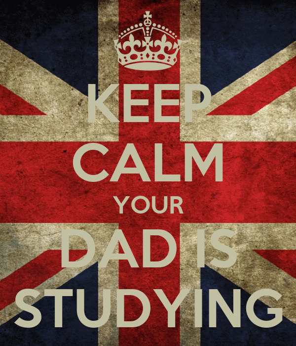 KEEP CALM YOUR DAD IS STUDYING