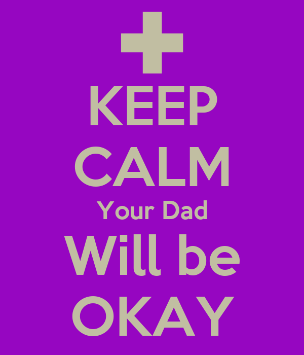 KEEP CALM Your Dad Will be OKAY