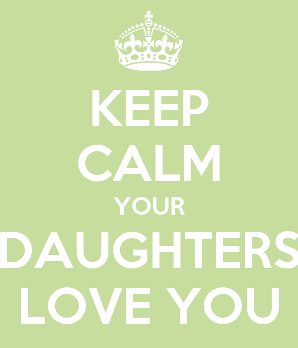 KEEP CALM YOUR DAUGHTERS LOVE YOU