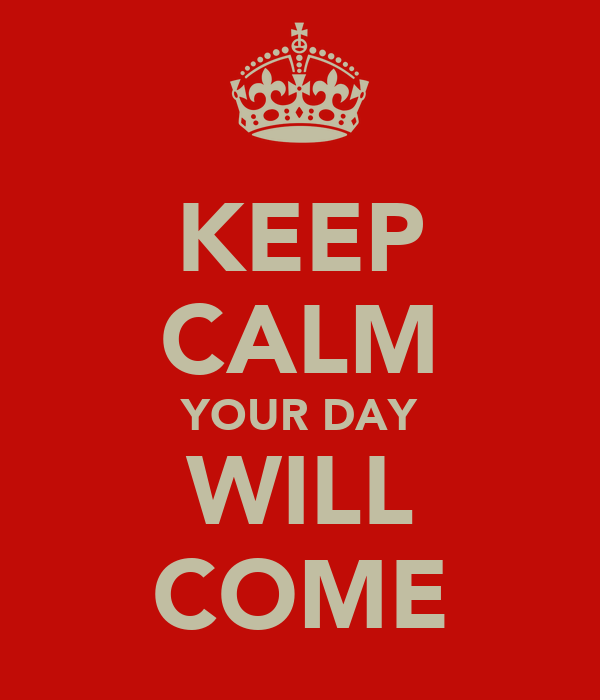 KEEP CALM YOUR DAY WILL COME