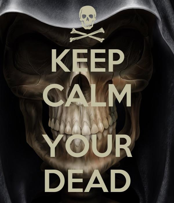 KEEP CALM  YOUR DEAD