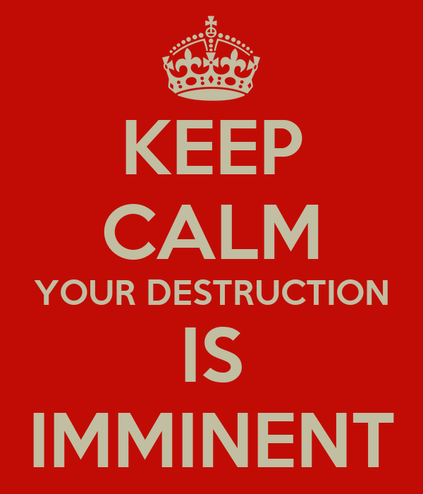 KEEP CALM YOUR DESTRUCTION IS IMMINENT