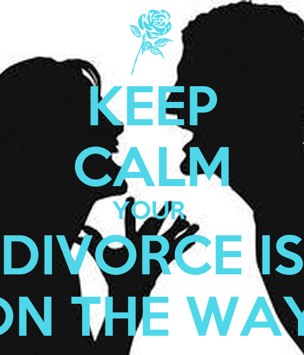 KEEP CALM YOUR  DIVORCE IS ON THE WAY!