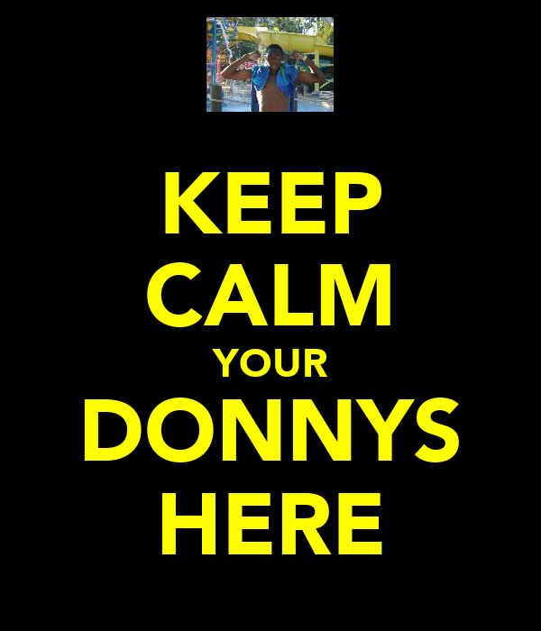 KEEP CALM YOUR DONNYS HERE