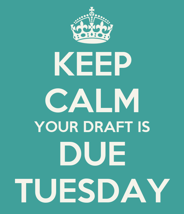 KEEP CALM YOUR DRAFT IS DUE TUESDAY