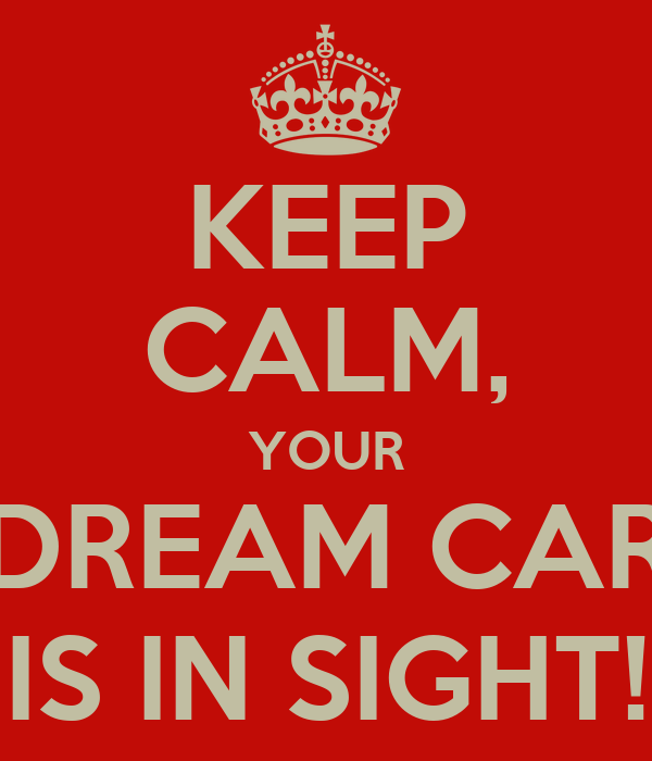 KEEP CALM, YOUR DREAM CAR IS IN SIGHT!