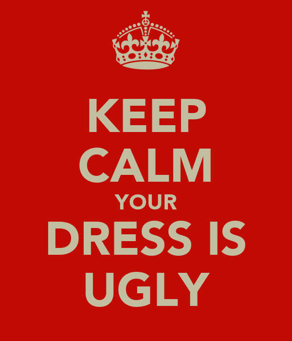 KEEP CALM YOUR DRESS IS UGLY