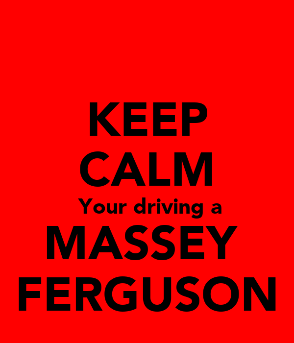 KEEP CALM  Your driving a MASSEY  FERGUSON