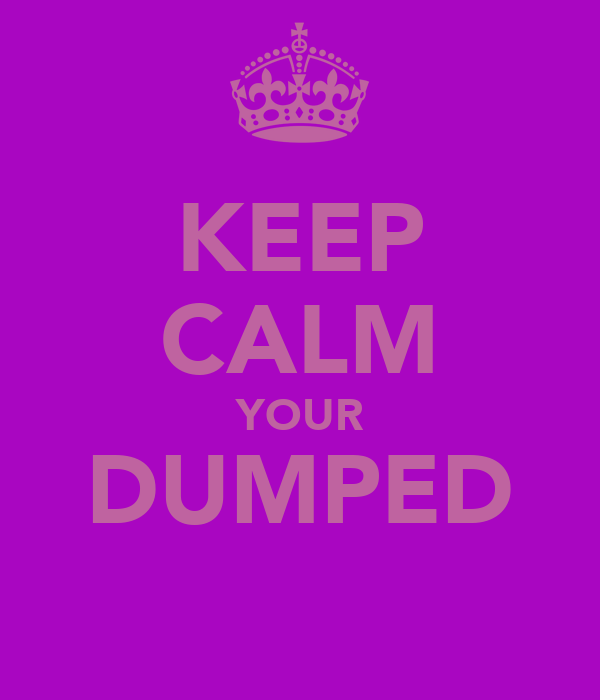 KEEP CALM YOUR DUMPED