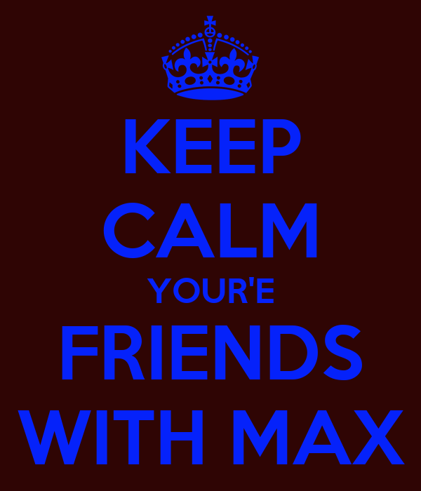 KEEP CALM YOUR'E FRIENDS WITH MAX