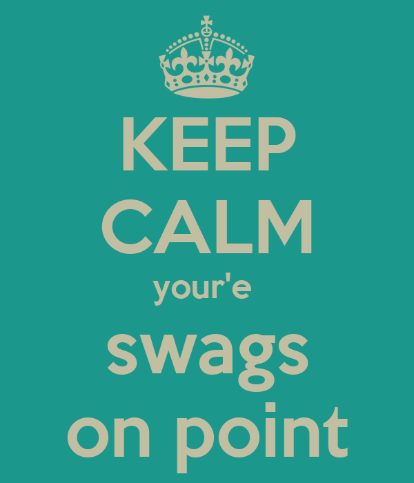 KEEP CALM your'e  swags on point