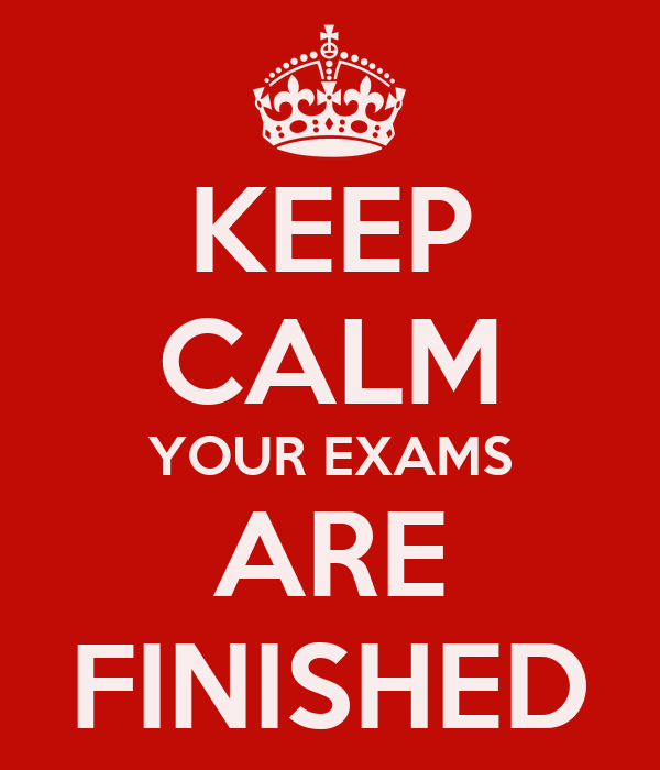 KEEP CALM YOUR EXAMS ARE FINISHED