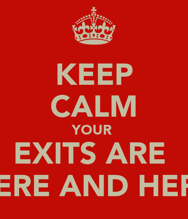 KEEP CALM YOUR  EXITS ARE  HERE AND HERE