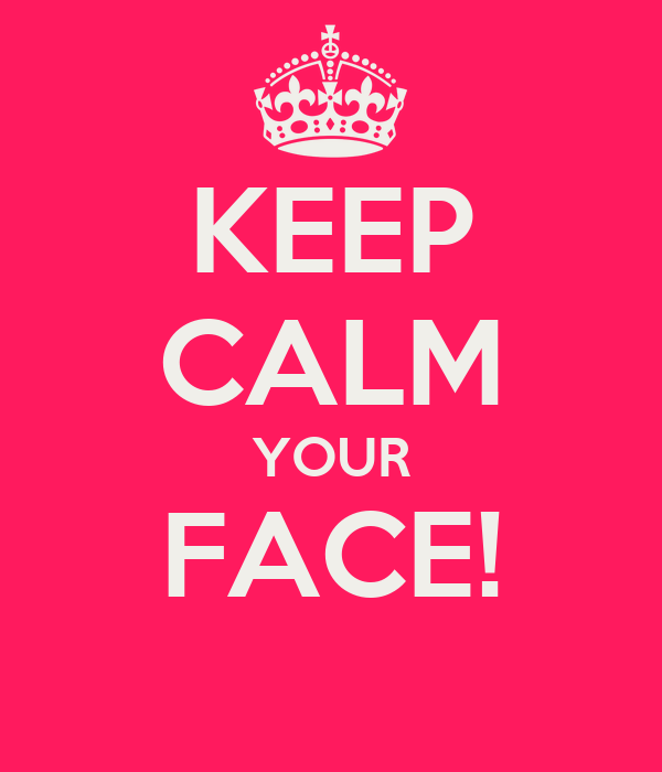 KEEP CALM YOUR FACE!