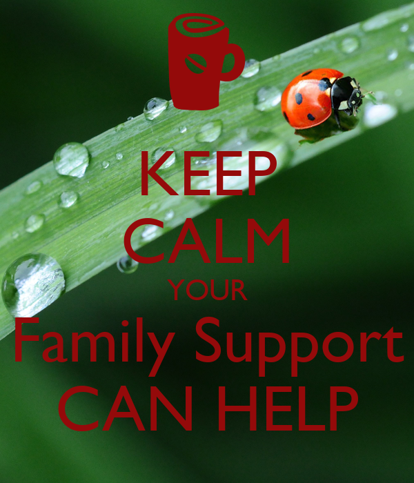 KEEP CALM YOUR Family Support CAN HELP
