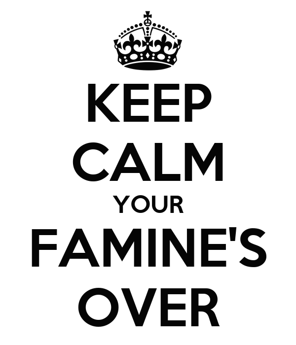 KEEP CALM YOUR FAMINE'S OVER