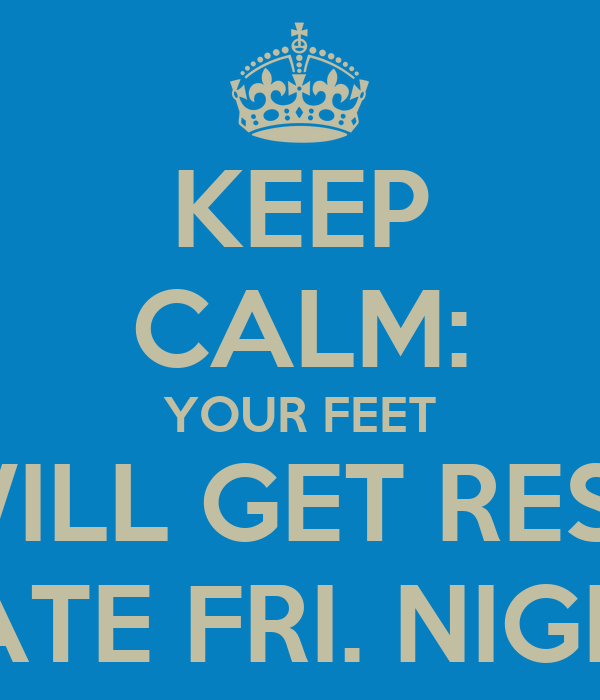 KEEP CALM: YOUR FEET WILL GET REST LATE FRI. NIGHT