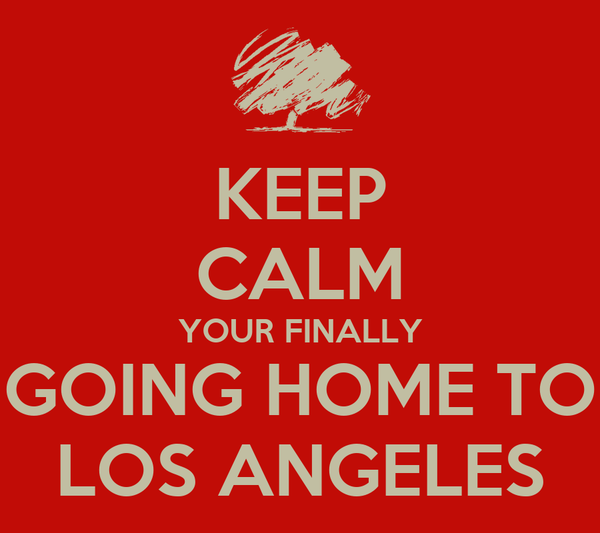 KEEP CALM YOUR FINALLY GOING HOME TO LOS ANGELES