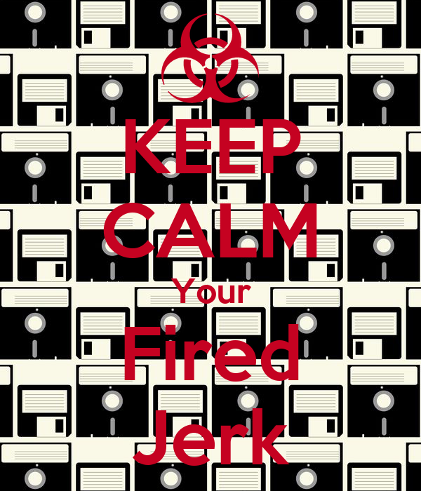 KEEP CALM Your Fired Jerk