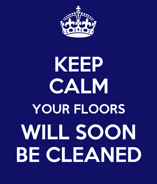 KEEP CALM YOUR FLOORS WILL SOON BE CLEANED