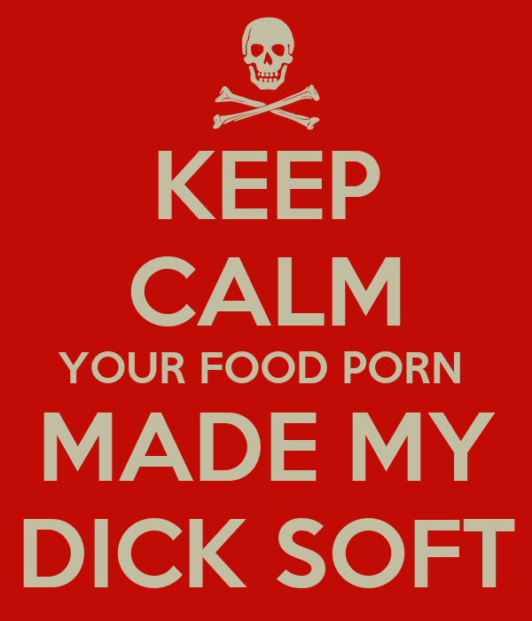 KEEP CALM YOUR FOOD PORN  MADE MY DICK SOFT