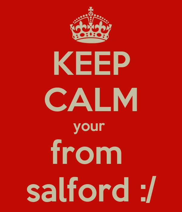 KEEP CALM your  from  salford :/