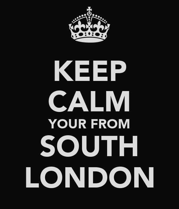KEEP CALM YOUR FROM SOUTH LONDON