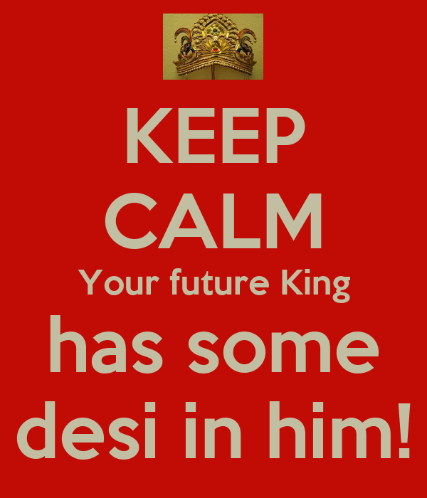 KEEP CALM Your future King has some desi in him!