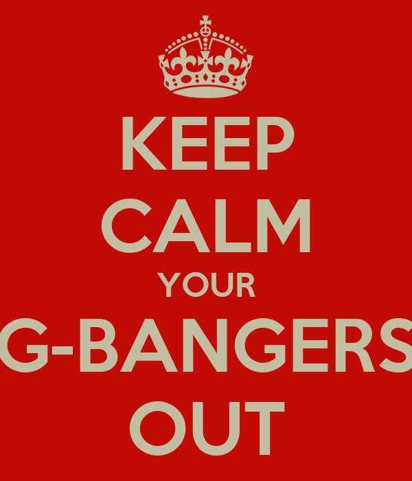 KEEP CALM YOUR G-BANGERS OUT