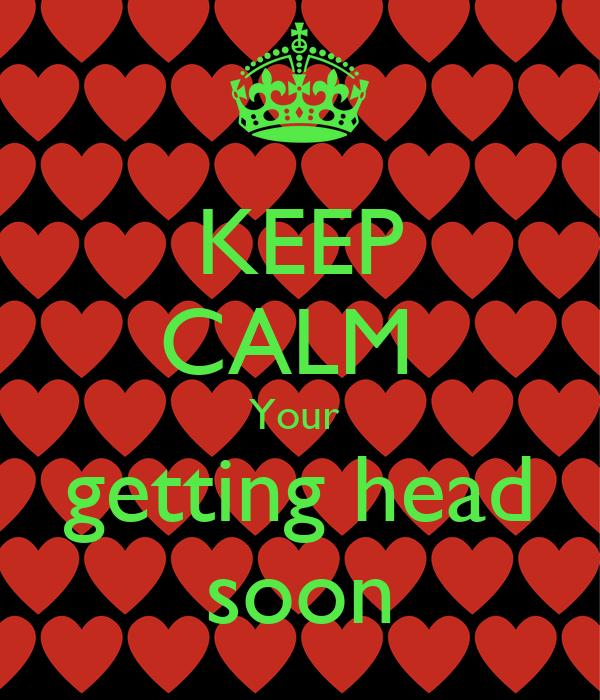 KEEP CALM  Your  getting head soon