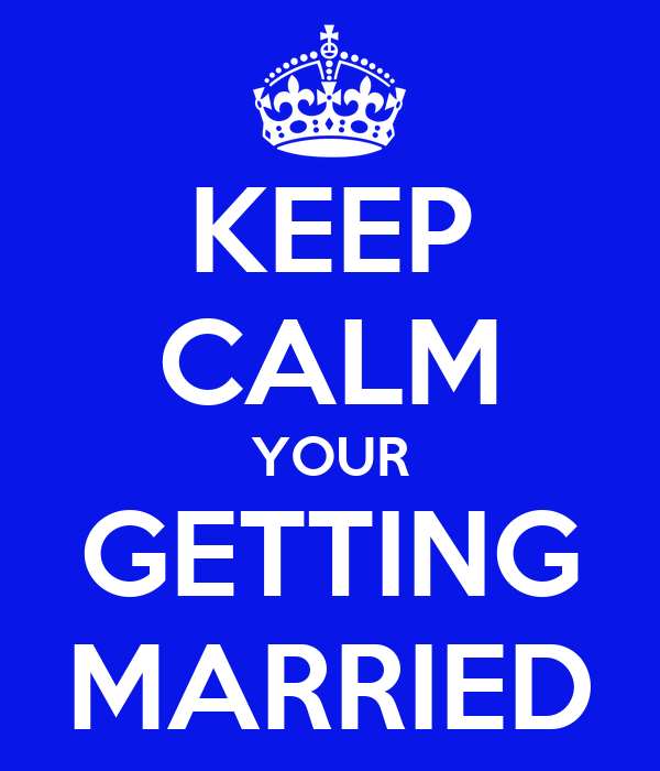 KEEP CALM YOUR GETTING MARRIED