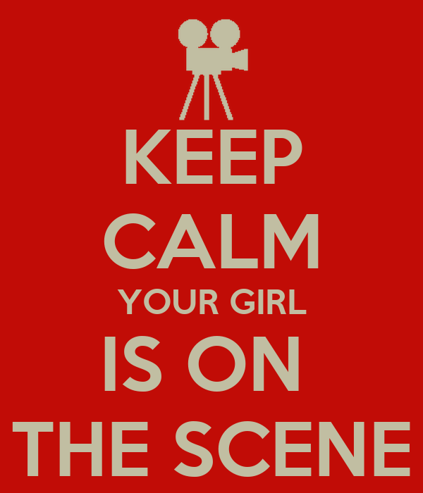KEEP CALM YOUR GIRL IS ON  THE SCENE