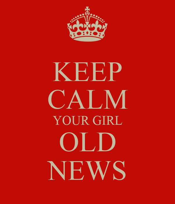 KEEP CALM YOUR GIRL OLD NEWS