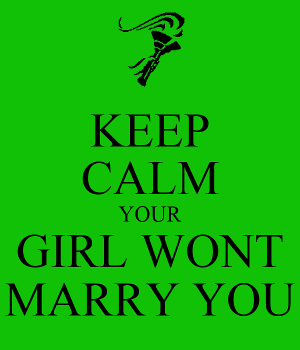 KEEP CALM YOUR GIRL WONT MARRY YOU