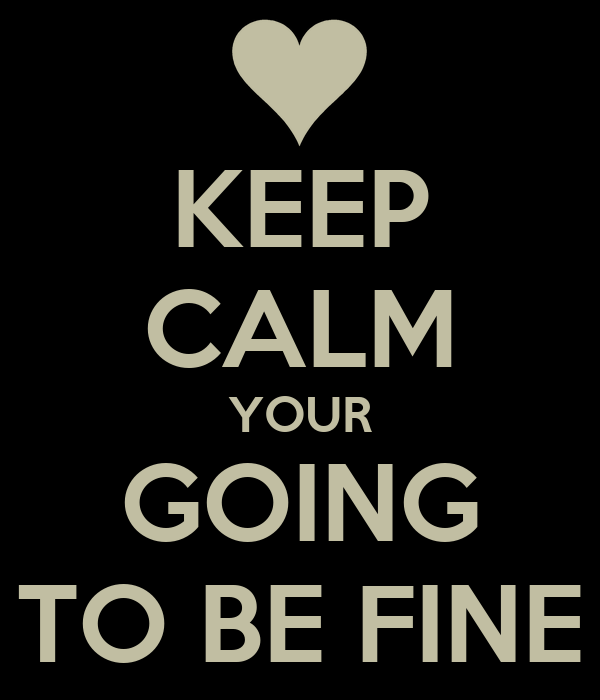 KEEP CALM YOUR GOING TO BE FINE