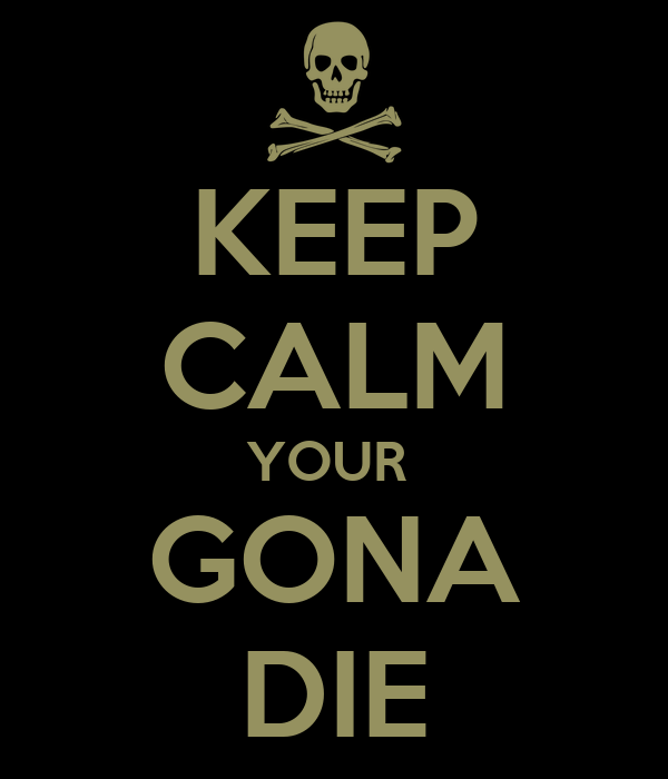 KEEP CALM YOUR  GONA DIE