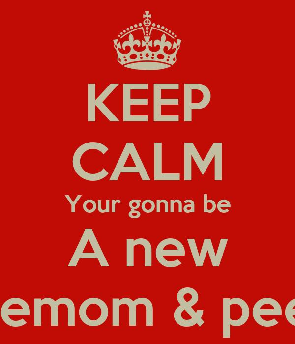 KEEP CALM Your gonna be A new Meemom & peepa