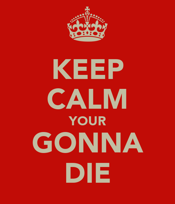 KEEP CALM YOUR GONNA DIE