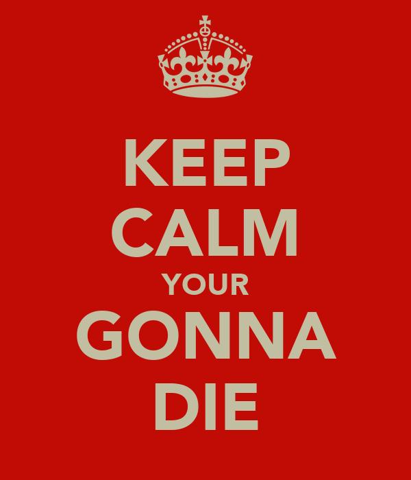 KEEP CALM YOUR GONNA DIE