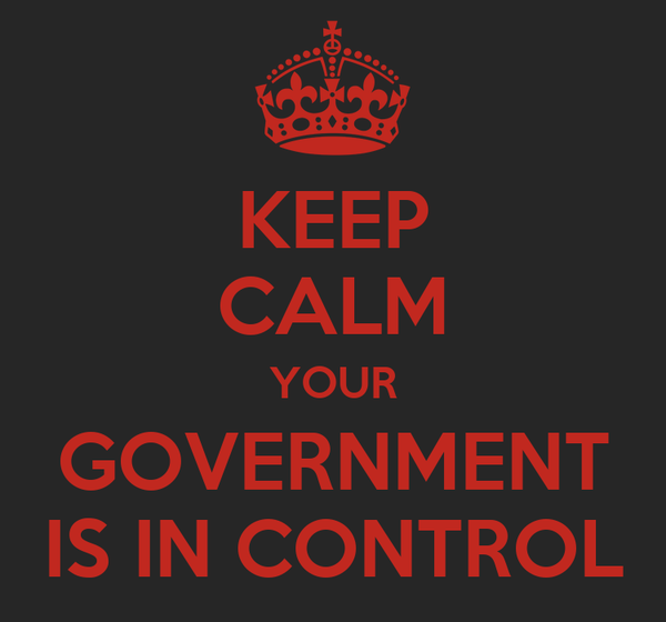 KEEP CALM YOUR GOVERNMENT IS IN CONTROL