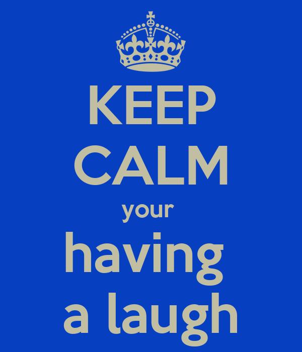 KEEP CALM your  having  a laugh